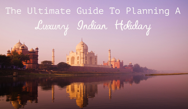 the-ultimate-guide-to-planning-a-luxury-indian-holiday